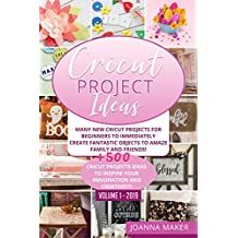 Cricut Project Ideas: Many NEW Cricut Projects For Beginners To Immediately Create Fantastic Objects To Amaze Family And Friends! +500 Cricut Projects ... To Inspire Your Imagination And Creativity!