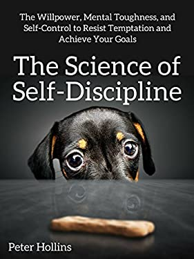 The Science of Self-Discipline: The Willpower, Mental Toughness, and Self-Control to Resist Temptation and Achieve Your Goals (Live a Disciplined Life Book 1)