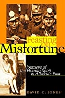 Feasting on Misfortune: Journeys of the Human Spirit in Alberta's Past (Currents in Canadian Literature)