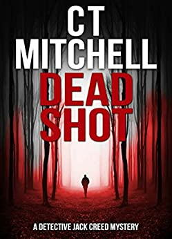DEAD SHOT: A Detective Jack Creed Mystery (Detective Jack Creed Murder Mystery Books Series Book 1) by [Mitchell, C T]