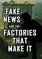 Fake News and the Factories That Make It (Critical Thinking About Digital Media)