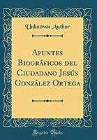 Apuntes Biográficos del Ciudadano Jesús González Ortega (Classic Reprint)