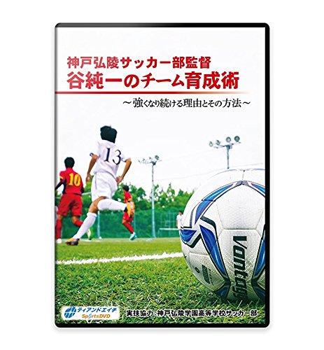 サッカー練習法DVD神戸弘陵サッカー部監督 谷純一のチーム育成術 ~強くなり続ける理由とその方法~