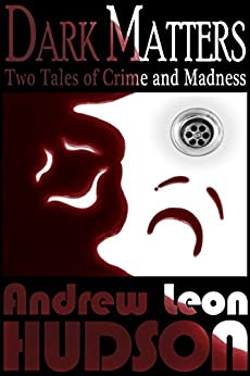 Dark Matters: Two Tales of Crime and Madness by [Hudson, Andrew Leon]
