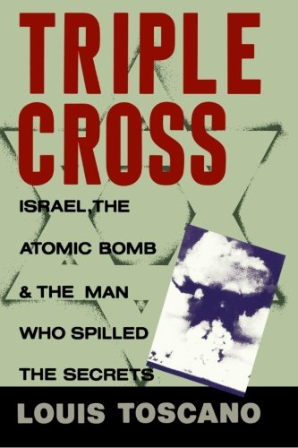 Triple Cross: Israel, The Atomic Bomb & The Man Who Spilled The Secrets