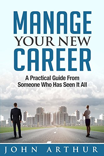 Manage Your New Career: A Practical Guide From Someone Who Has Seen It All (English Edition)