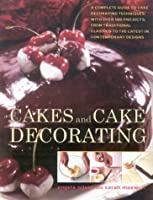 Cakes and Cake Decorating: A Complete Guide to Decorating Techniques, with Over 100 Projects, from Traditional Classics to the Latest in Contemporary Designs