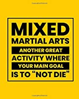"""Mixed Martial Arts Another Great Activity Where Your Main Goal Is to """"Not Die"""": Mixed Martial Art Gift for People Who Love Martial Arts - Funny Saying on Bright and Bold Cover Design - Blank Lined Journal or Notebook"""