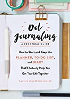 Dot Journaling - A Practical Guide: How to Start and Keep the Planner, To-do List, and Diary That'll Actually Help You Get Your Life Together