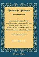 Louisiana Writers Native and Resident, Including Others Whose Books Belong to a Bibliography of That State, to Which Is Added a List of Artists: Compiled for Louisiana State Commission Louisiana Purchase Exposition (Classic Reprint)