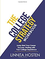 The College Strategy Workbook: Jumpstart Your Career Success, Starting with Your College Experience