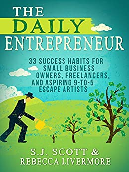 The Daily Entrepreneur: 33 Success Habits for Small Business Owners, Freelancers and Aspiring 9-to-5 Escape Artists by [Scott, S.J., Livermore, Rebecca]