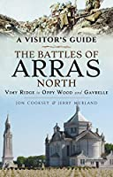 The Battles of Arras North: Vimy Ridge to Oppy Wood and Gavrelle (A Visitor's Guide)