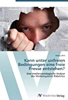 Kann unter unfreien Bedingungen eine freie Presse entstehen?: Eine mediensoziologische Analyse  des Mediensystems Palaestinas