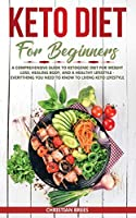 Keto Diet For Beginners: A Comprehensive Guide to Ketogenic Diet for Weight Loss, Healing Body, and a Healthy Lifestyle - Everything You Need to Know to Living Keto