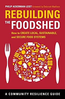Rebuilding the Foodshed: How to Create Local, Sustainable, and Secure Food Systems (Community Resilience Guides) by [Ackerman-Leist, Philip]