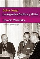 Doble Juego/ Double Game: La Argentina Catolica Y Militar / the Catholic and Military Argentina (Ensayo (Editorial Sudamericana))