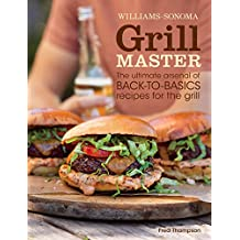 Williams-Sonoma Grill Master: The ultimate arsenal of back-to-basics recipes for the grill