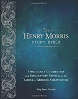 """The Henry Morris Study Bible: King James Version, Apologetics Commentary and Explanatory Notes from the """"Father of Modern Creationism"""""""