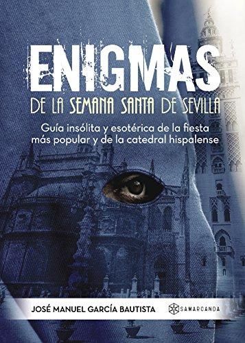 Enigmas de la Semana Santa de Sevilla : guía insólita y esotérica de la fiesta más popular y de la catedral hispalense