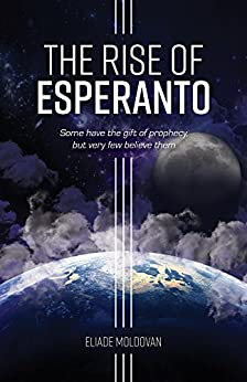 The Rise of Esperanto: Some have the gift of prophecy, but very few believe them by [Moldovan, Eliade]
