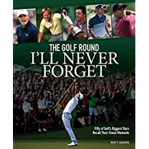 Golf Round I'll Never Forget: Fifty of Golf's Biggest Stars Recall Their Finest Moments