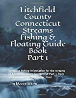 Litchfield County Connecticut Streams Fishing & Floating Guide Book Part 1: Complete fishing  information for the streams of Litchfield County Connecticut Part 1 from Bantam Outlet to Housatonic River (Connecticut Streams Fishing & Floating Guide Books)