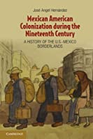 Mexican American Colonization during the Nineteenth Century: A History of the U.S.-Mexico Borderlands by Professor Jos? Angel Hern?ndez(2012-04-30)
