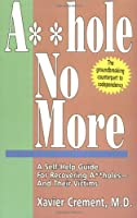 Asshole No More: A Self-Help Guide for Recovering Assholes--And Their Victims