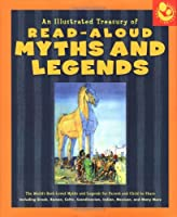 Illustrated Treasury of Read-Aloud Myths and Legends: More than 40 of the World's Best-Loved Myths and Legends Including Greek, Roman, Celtic, Scandinavian, Indian, Mexican, and Many More