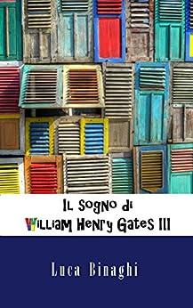 Il sogno di William Henry Gates III (Italian Edition) by [Binaghi, Luca]