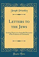Letters to the Jews: Inviting Them to an Amicable Discussion of the Evidences of Christianity (Classic Reprint)