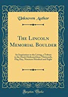 The Lincoln Memorial Boulder: An Inspiration to the Living, a Tribute to the Dead; Dedicated June Thirteenth, Flag Day, Nineteen Hundred and Eight (Classic Reprint)