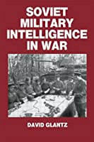 Soviet Military Intelligence in War (Soviet (Russian) Military Theory and Practice)