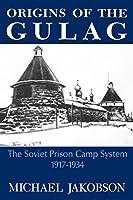 Origins of the Gulag: The Soviet Prison Camp System, 1917-1934