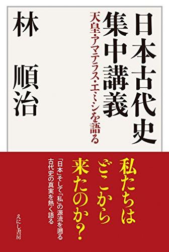 日本古代史集中講義: 天皇・アマテラス・エミシを語る