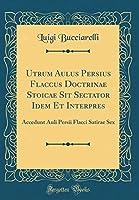 Utrum Aulus Persius Flaccus Doctrinae Stoicae Sit Sectator Idem Et Interpres: Accedunt Auli Persii Flacci Satirae Sex (Classic Reprint)