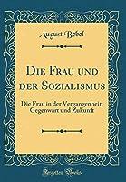 Die Frau Und Der Sozialismus: Die Frau in Der Vergangenheit, Gegenwart Und Zukunft (Classic Reprint)