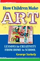 How Children Make Art: Lessons in Creativity from to School