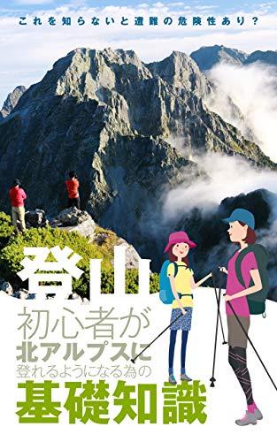 登山初心者が北アルプスに登れるようになる為の基礎知識 これを知らないと遭難の危険性あり?