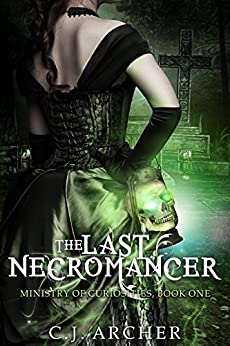 The Last Necromancer (The Ministry Of Curiosities Book 1) by [Archer, C.J.]