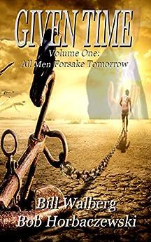 All Men Forsake Tomorrow (Given Time Book 1) by [Walberg, Bill, Horbaczewski, Bob]
