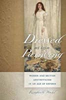 Dressed As in a Painting: Women and British Aestheticism in an Age of Reform (Becoming Modern/Reading Dress)