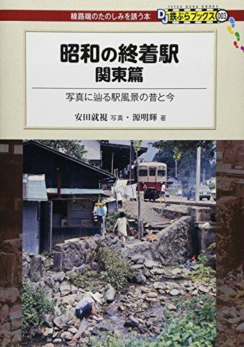 昭和の終着駅 関東篇—写真に辿る駅風景の昔と今 (DJ鉄ぶらブックス) -