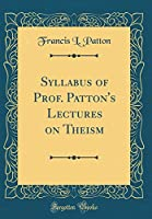 Syllabus of Prof. Patton's Lectures on Theism (Classic Reprint)