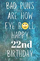 Bad Puns Are How Eye Roll Happy 22nd Birthday: Funny Pun 22nd Birthday Card Quote Journal / Notebook / Diary / Greetings / Appreciation Gift (6 x 9 - 110 Blank Lined Pages)