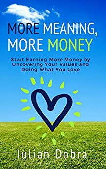 More Meaning, More Money: Start Earning More Money By Uncovering Your Values And Doing What You Love by [Dobra, Iulian]