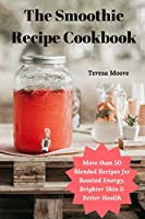 The Smoothie Recipe Cookbook:  More than 50 Blended Recipes for Boosted Energy, Brighter Skin & Better Health (Delicious Recipes)