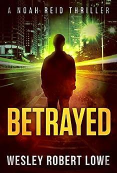 BETRAYED: An Action Thriller Novel (Noah Reid Series, Action, Mystery  & Suspense Book 1) by [Lowe, Wesley Robert]