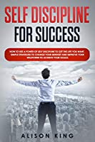 SELF DISCIPLINE FOR SUCCESS: How to use a power of Self Discipline to get the life you want. Simple Strategies to change your mindset and improve your willpower to achieve your goals.